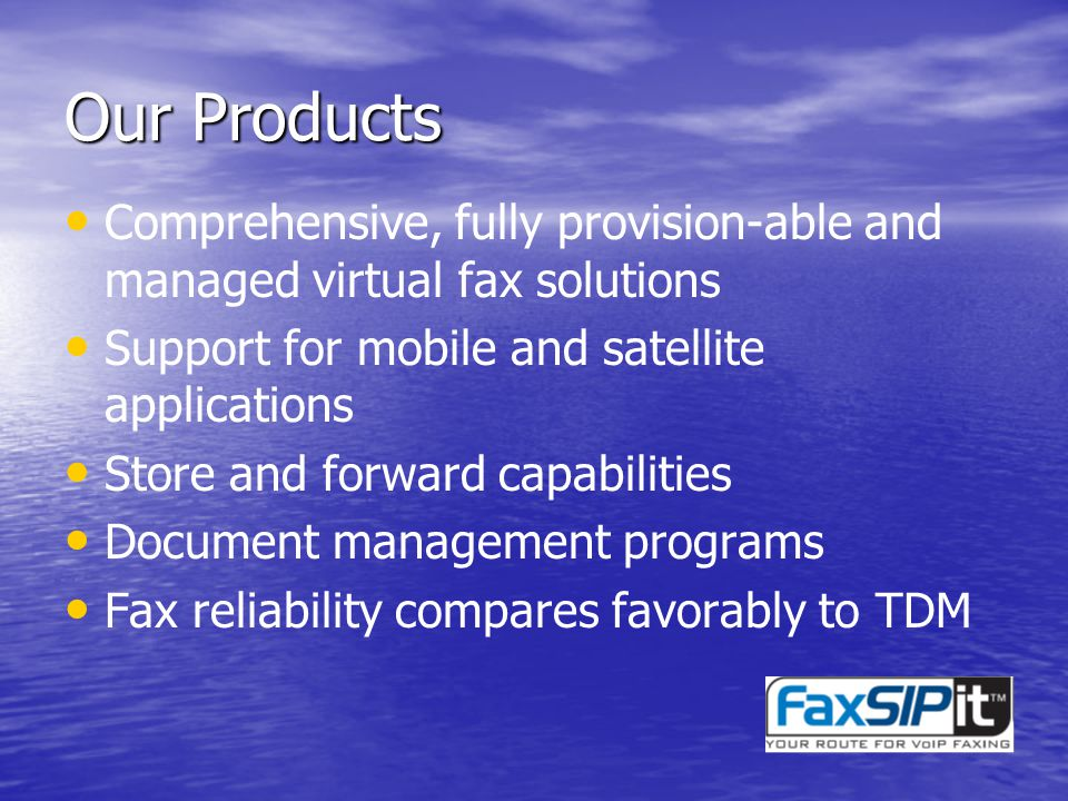 Our Products Comprehensive, fully provision-able and managed virtual fax solutions Support for mobile and satellite applications Store and forward capabilities Document management programs Fax reliability compares favorably to TDM