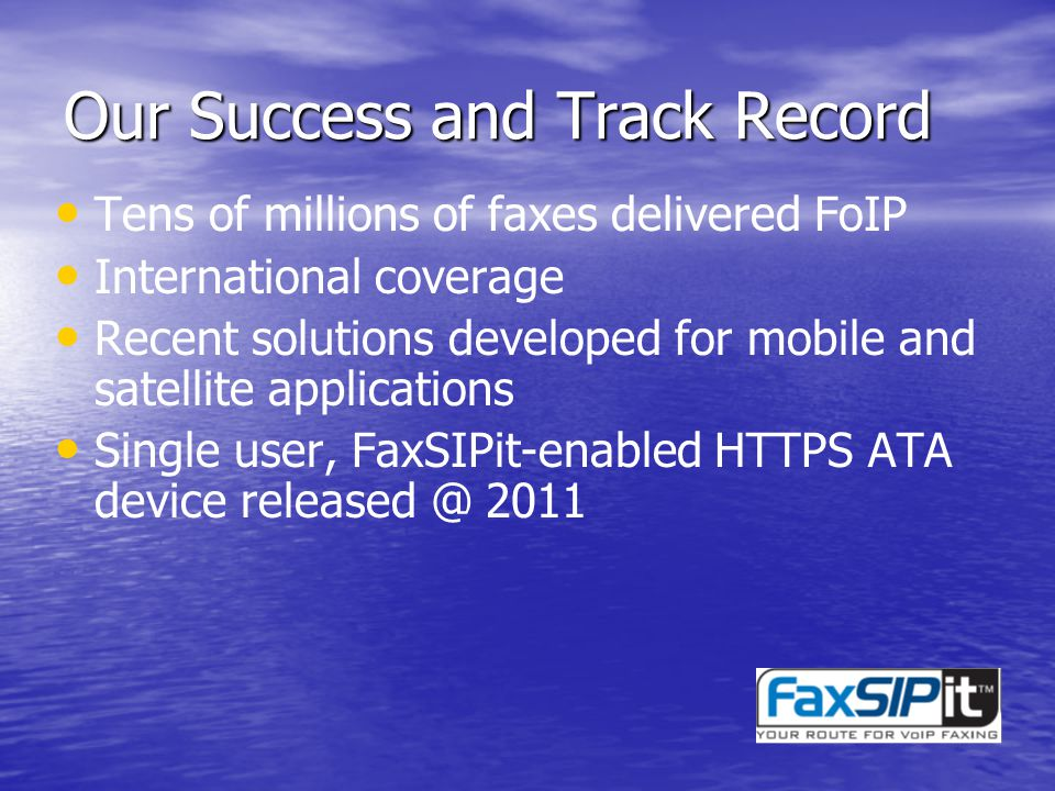 Our Success and Track Record Tens of millions of faxes delivered FoIP International coverage Recent solutions developed for mobile and satellite applications Single user, FaxSIPit-enabled HTTPS ATA device released @ 2011
