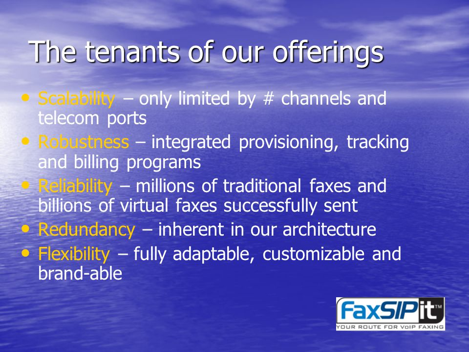 The tenants of our offerings Scalability – only limited by # channels and telecom ports Robustness – integrated provisioning, tracking and billing programs Reliability – millions of traditional faxes and billions of virtual faxes successfully sent Redundancy – inherent in our architecture Flexibility – fully adaptable, customizable and brand-able