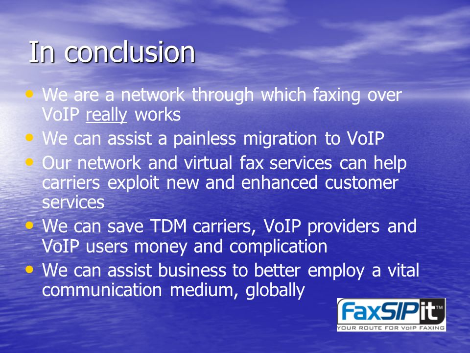 In conclusion We are a network through which faxing over VoIP really works We can assist a painless migration to VoIP Our network and virtual fax services can help carriers exploit new and enhanced customer services We can save TDM carriers, VoIP providers and VoIP users money and complication We can assist business to better employ a vital communication medium, globally