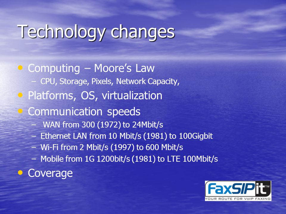 Technology changes Computing – Moores Law –CPU, Storage, Pixels, Network Capacity, Platforms, OS, virtualization Communication speeds – WAN from 300 (1972) to 24Mbit/s –Ethernet LAN from 10 Mbit/s (1981) to 100Gigbit –Wi-Fi from 2 Mbit/s (1997) to 600 Mbit/s –Mobile from 1G 1200bit/s (1981) to LTE 100Mbit/s Coverage