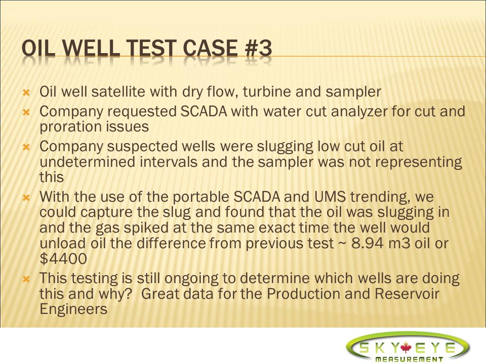 Oil well satellites with dry flows, turbines and samplers Company having proration issues requested 3 phase portable separators we supplied them with the portable testing SCADA on their existing 2 phase separators with water cut analyzers for ¼ the costs Tested all their satellites and corresponding wells the company found 8 wells uneconomical to produce, by shutting in these wells monthly savings on operating expenses equated to ~ $100,000/m