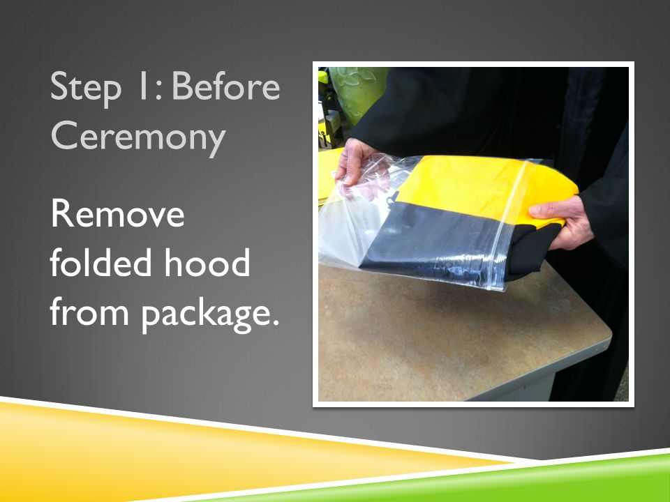 Step 1: Before Ceremony Remove folded hood from package.