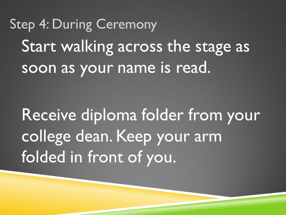 Start walking across the stage as soon as your name is read.