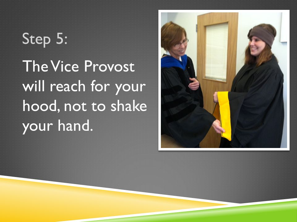 Step 5: The Vice Provost will reach for your hood, not to shake your hand.