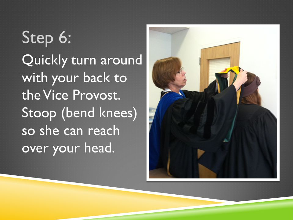 Step 6: Quickly turn around with your back to the Vice Provost.