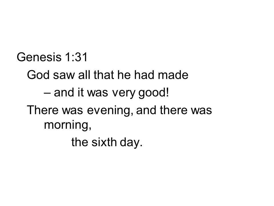 Genesis 1:31 God saw all that he had made – and it was very good.