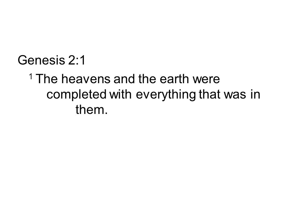 Genesis 2:1 1 The heavens and the earth were completed with everything that was in them.