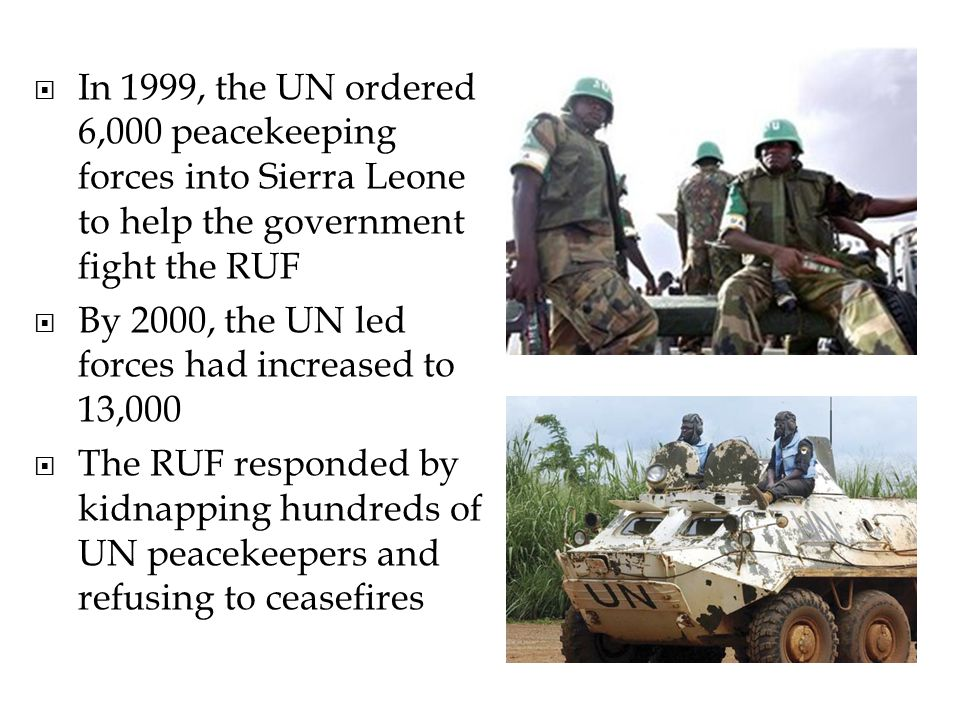 In 1999, the UN ordered 6,000 peacekeeping forces into Sierra Leone to help the government fight the RUF By 2000, the UN led forces had increased to 13,000 The RUF responded by kidnapping hundreds of UN peacekeepers and refusing to ceasefires