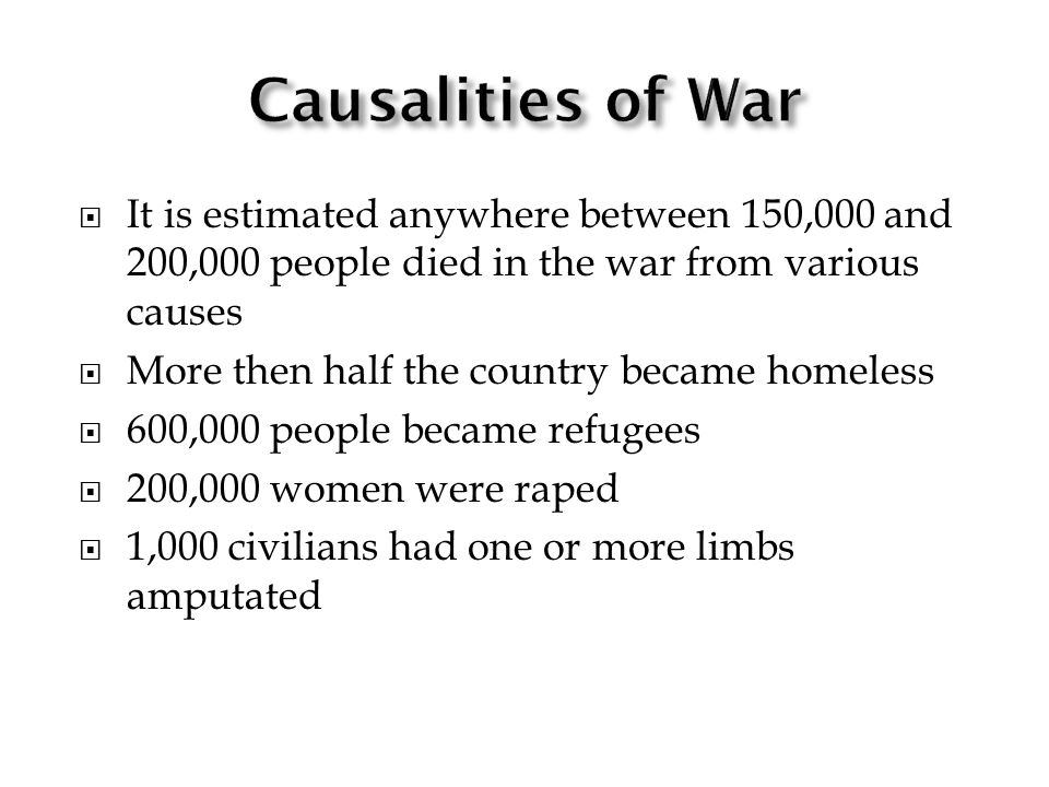 It is estimated anywhere between 150,000 and 200,000 people died in the war from various causes More then half the country became homeless 600,000 people became refugees 200,000 women were raped 1,000 civilians had one or more limbs amputated