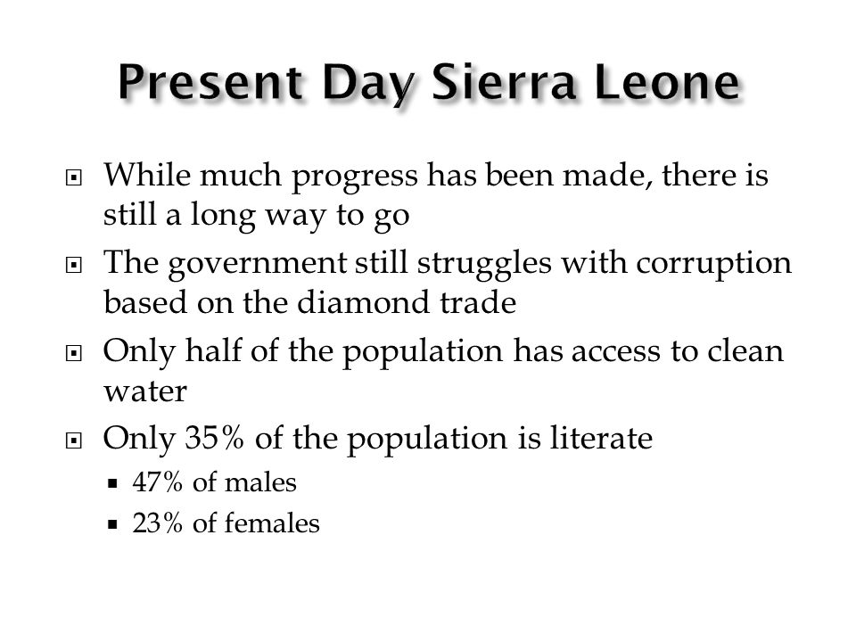 While much progress has been made, there is still a long way to go The government still struggles with corruption based on the diamond trade Only half of the population has access to clean water Only 35% of the population is literate 47% of males 23% of females