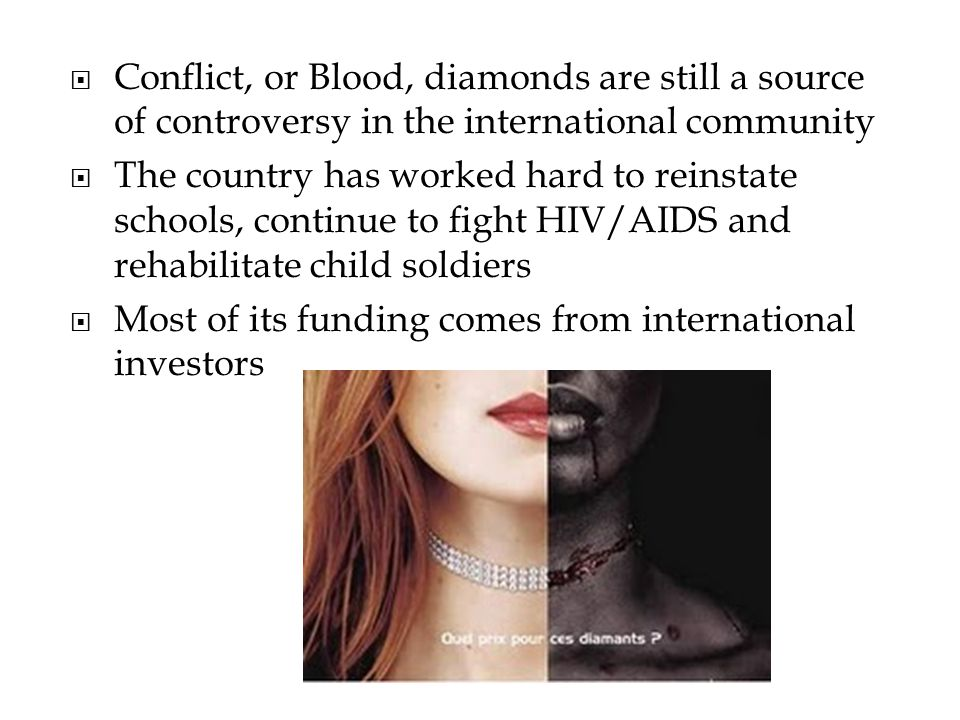 Conflict, or Blood, diamonds are still a source of controversy in the international community The country has worked hard to reinstate schools, continue to fight HIV/AIDS and rehabilitate child soldiers Most of its funding comes from international investors