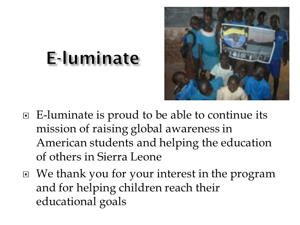 E-luminate is proud to be able to continue its mission of raising global awareness in American students and helping the education of others in Sierra Leone We thank you for your interest in the program and for helping children reach their educational goals