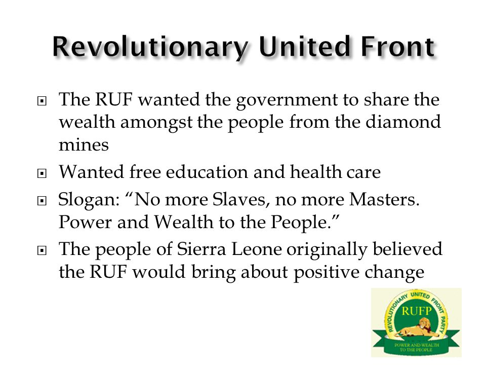 The RUF wanted the government to share the wealth amongst the people from the diamond mines Wanted free education and health care Slogan: No more Slaves, no more Masters.