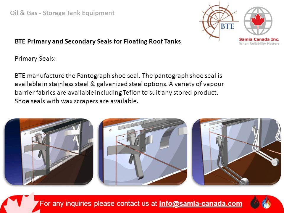For any inquiries please contact us at info@samia-canada.com Oil & Gas - Storage Tank Equipment BTE Primary and Secondary Seals for Floating Roof Tank