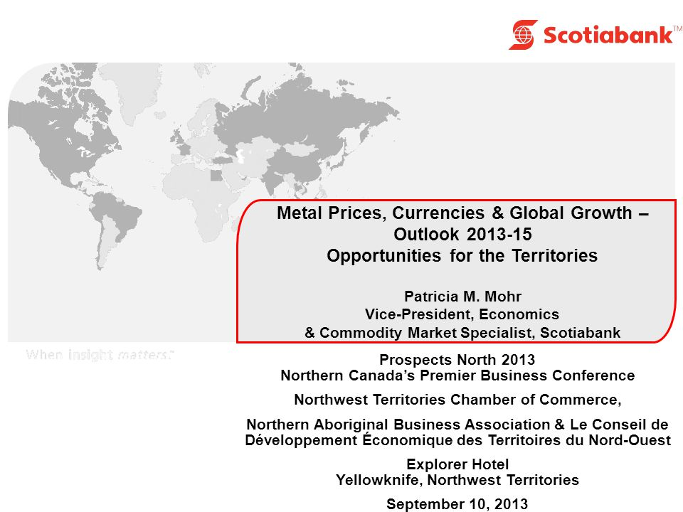 Metal Prices, Currencies & Global Growth – Outlook 2013-15 Opportunities for the Territories Patricia M. Mohr Vice-President, Economics & Commodity Ma