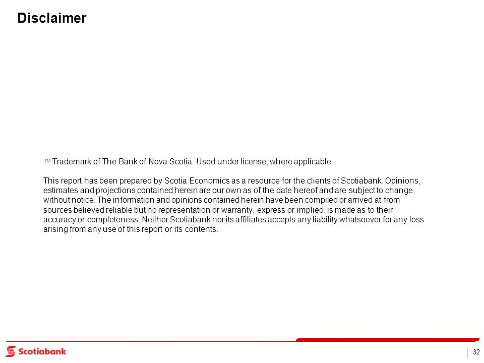 32 Disclaimer TM Trademark of The Bank of Nova Scotia. Used under license, where applicable. This report has been prepared by Scotia Economics as a re