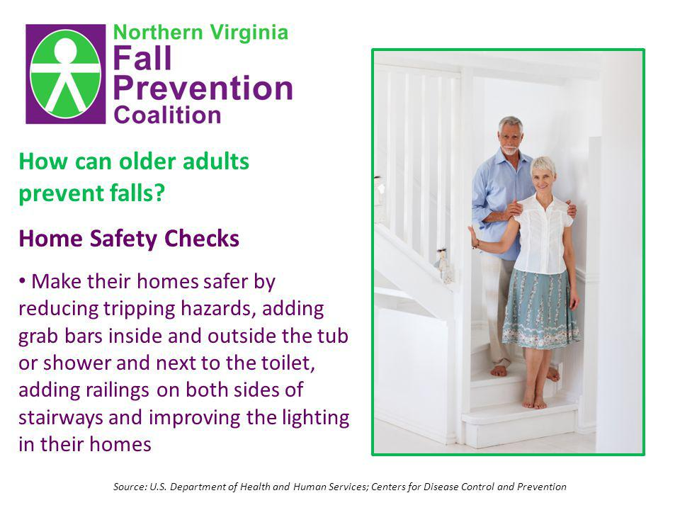 Source: U.S. Department of Health and Human Services; Centers for Disease Control and Prevention How can older adults prevent falls? Home Safety Check