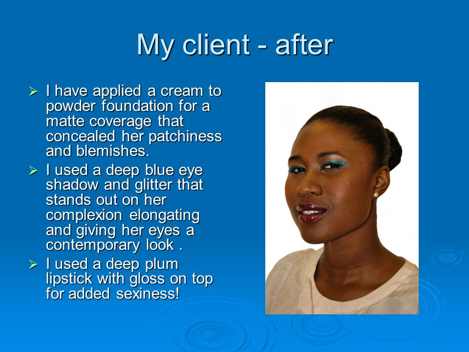 My client - after I have applied a cream to powder foundation for a matte coverage that concealed her patchiness and blemishes.