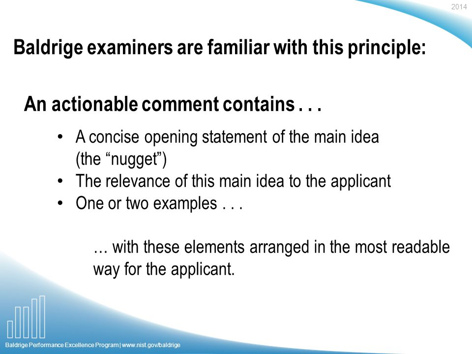 2014 Baldrige Performance Excellence Program | www.nist.gov/baldrige Baldrige examiners are familiar with this principle: A concise opening statement of the main idea (the nugget) The relevance of this main idea to the applicant One or two examples...