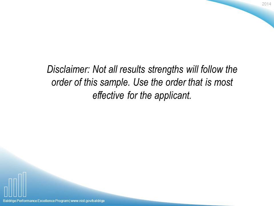 2014 Baldrige Performance Excellence Program | www.nist.gov/baldrige Disclaimer: Not all results strengths will follow the order of this sample.