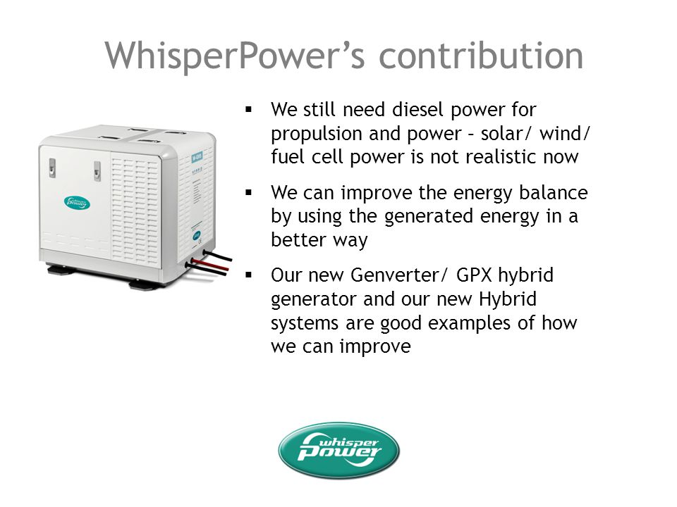 WhisperPowers contribution We still need diesel power for propulsion and power – solar/ wind/ fuel cell power is not realistic now We can improve the