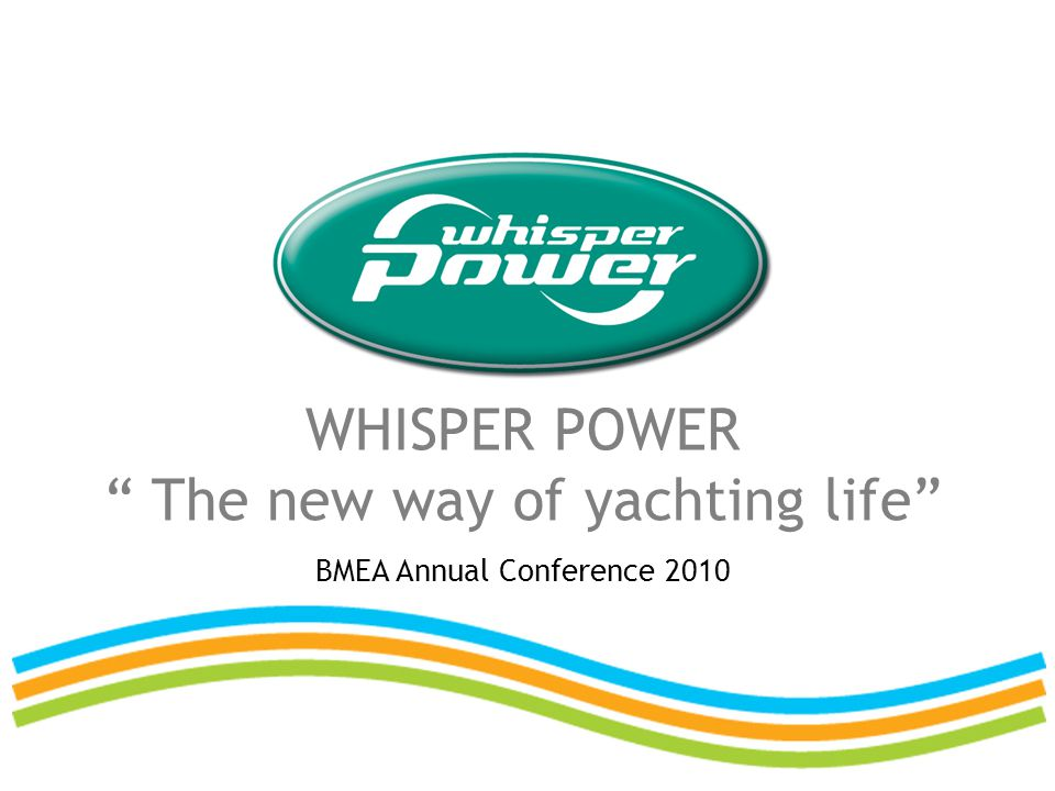 WHISPER POWER The new way of yachting life BMEA Annual Conference 2010