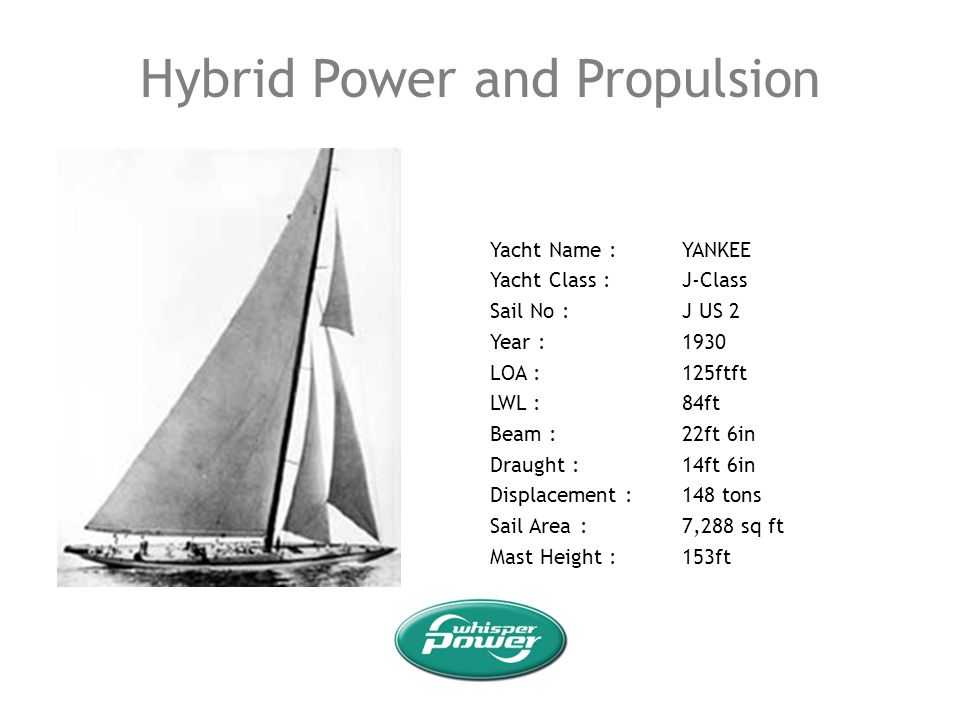 Hybrid Power and Propulsion Yacht Name :YANKEE Yacht Class :J-Class Sail No :J US 2 Year :1930 LOA :125ftft LWL :84ft Beam :22ft 6in Draught :14ft 6in