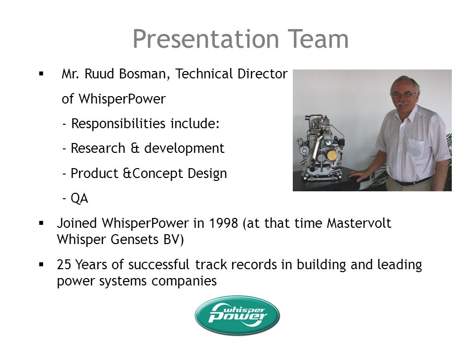 Presentation Team Mr. Ruud Bosman, Technical Director of WhisperPower - Responsibilities include: - Research & development - Product &Concept Design -