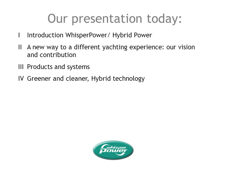 Our presentation today: IIntroduction WhisperPower/ Hybrid Power IIA new way to a different yachting experience: our vision and contribution IIIProduc