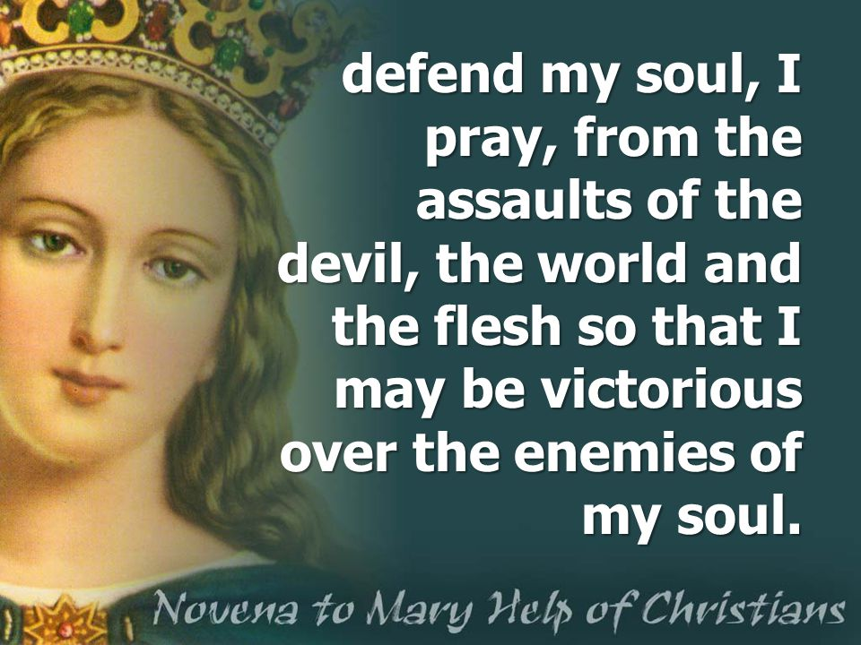defend my soul, I pray, from the assaults of the devil, the world and the flesh so that I may be victorious over the enemies of my soul.