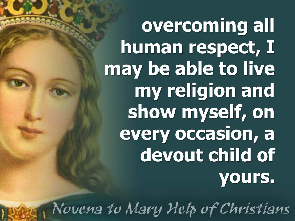 overcoming all human respect, I may be able to live my religion and show myself, on every occasion, a devout child of yours.