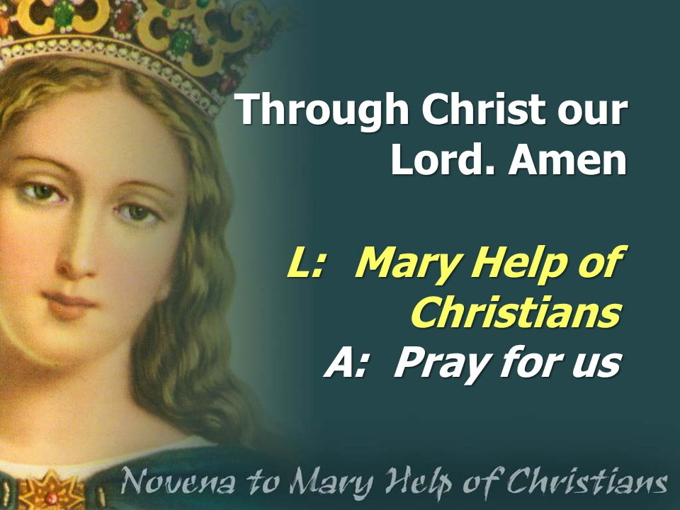 Through Christ our Lord. Amen L: Mary Help of Christians A:Pray for us
