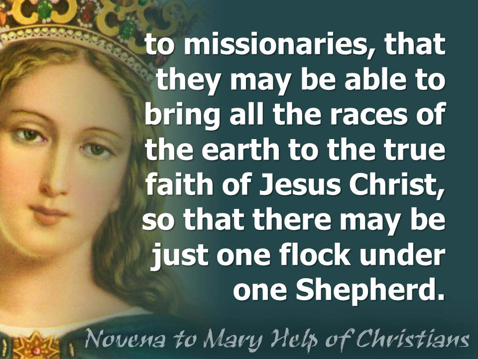 to missionaries, that they may be able to bring all the races of the earth to the true faith of Jesus Christ, so that there may be just one flock unde