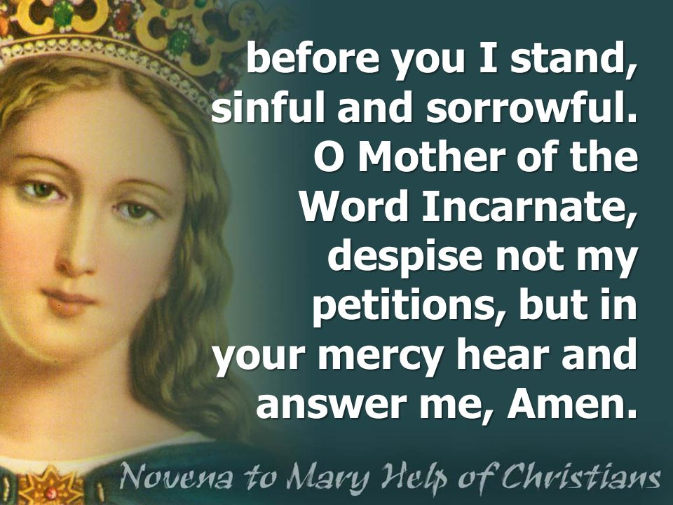 before you I stand, sinful and sorrowful. O Mother of the Word Incarnate, despise not my petitions, but in your mercy hear and answer me, Amen.