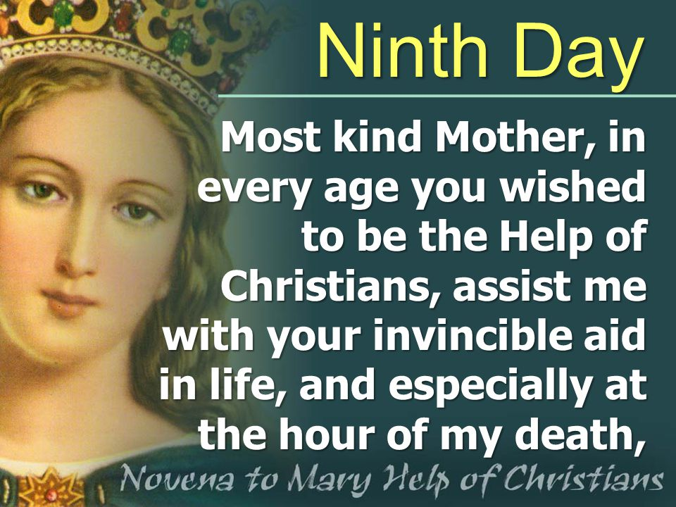 Ninth Day Most kind Mother, in every age you wished to be the Help of Christians, assist me with your invincible aid in life, and especially at the ho