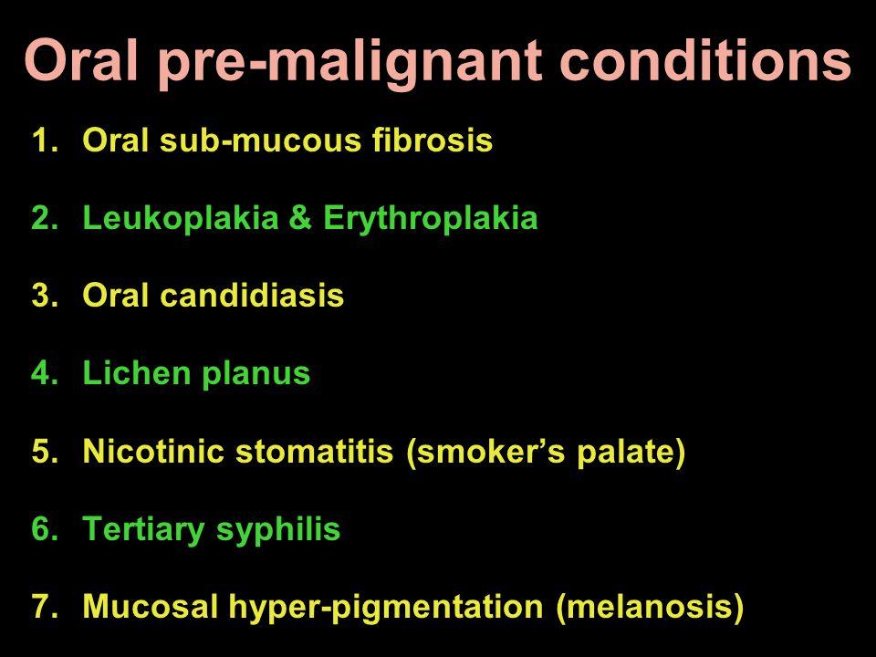 Oral pre-malignant conditions 1.Oral sub-mucous fibrosis 2.Leukoplakia & Erythroplakia 3.Oral candidiasis 4.Lichen planus 5.Nicotinic stomatitis (smok