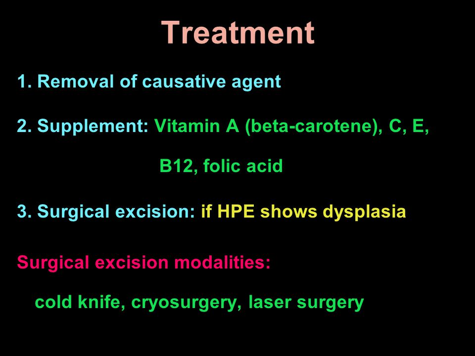 1. Removal of causative agent 2. Supplement: Vitamin A (beta-carotene), C, E, B12, folic acid 3. Surgical excision: if HPE shows dysplasia Surgical ex