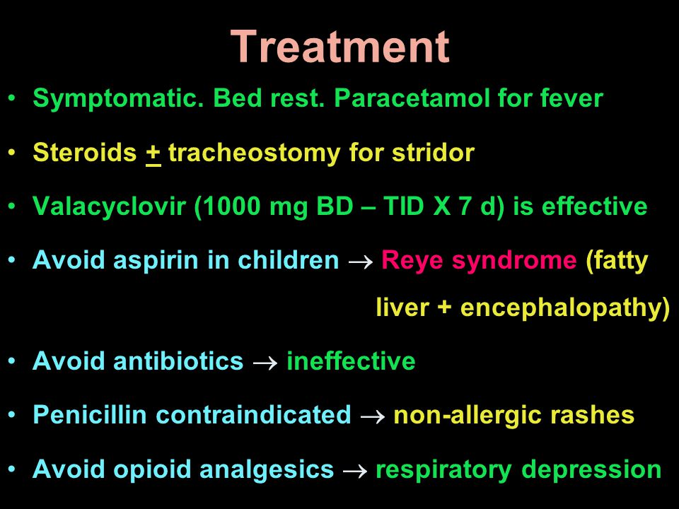 Treatment Symptomatic. Bed rest. Paracetamol for fever Steroids + tracheostomy for stridor Valacyclovir (1000 mg BD – TID X 7 d) is effective Avoid as