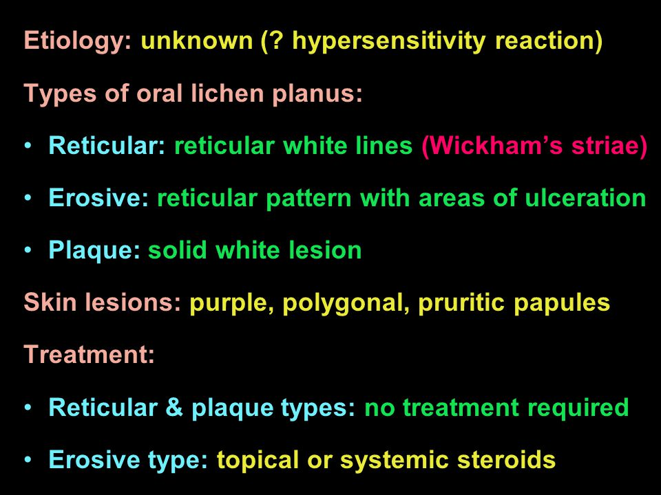 Etiology: unknown (? hypersensitivity reaction) Types of oral lichen planus: Reticular: reticular white lines (Wickhams striae) Erosive: reticular pat