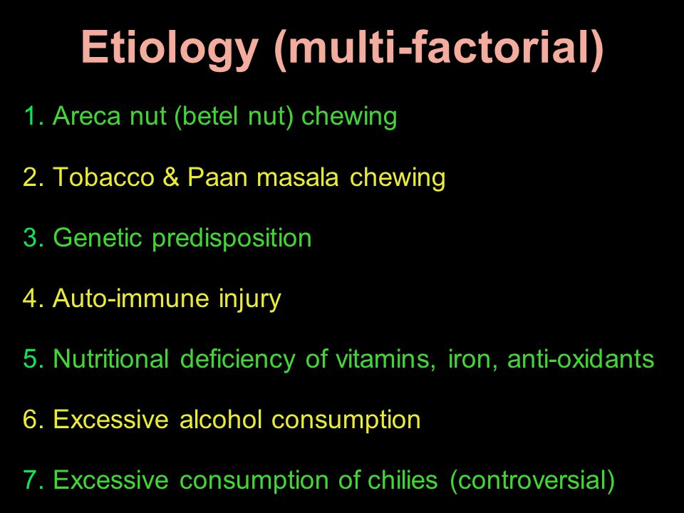 1. Areca nut (betel nut) chewing 2. Tobacco & Paan masala chewing 3. Genetic predisposition 4. Auto-immune injury 5. Nutritional deficiency of vitamin
