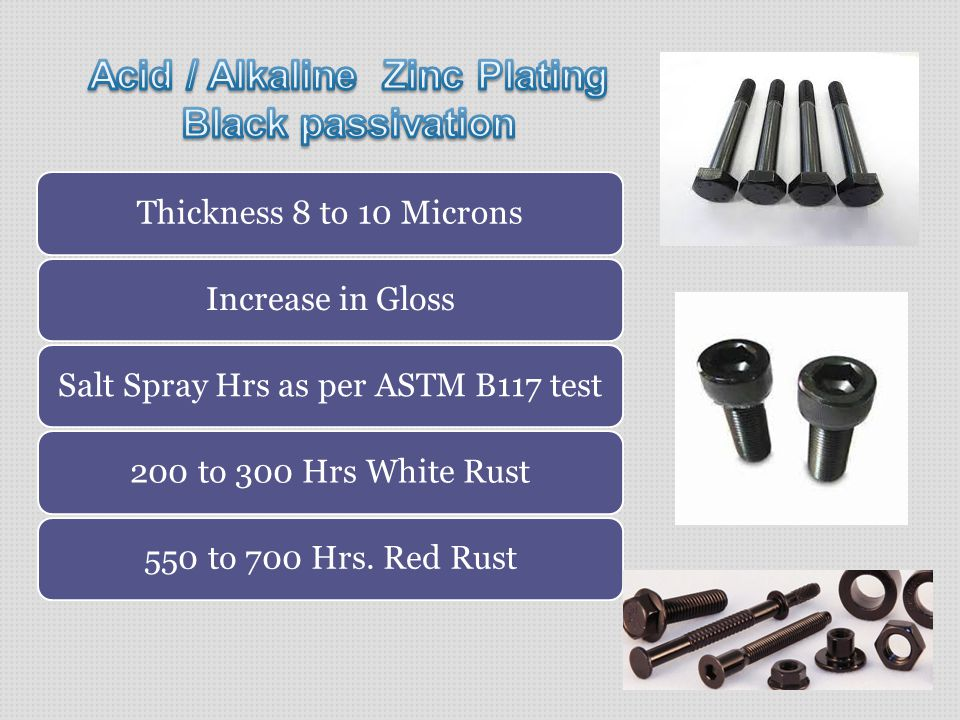 Thickness 8 to 10 MicronsIncrease in GlossSalt Spray Hrs as per ASTM B117 test200 to 300 Hrs White Rust550 to 700 Hrs.
