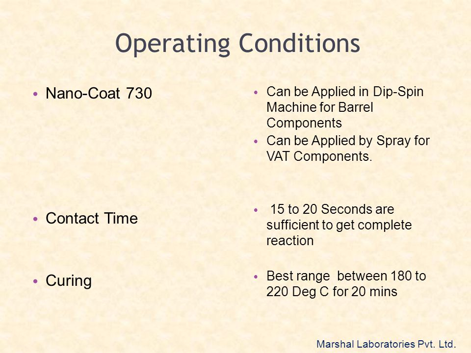 Operating Conditions Nano-Coat 730 Contact Time Curing Can be Applied in Dip-Spin Machine for Barrel Components Can be Applied by Spray for VAT Compon