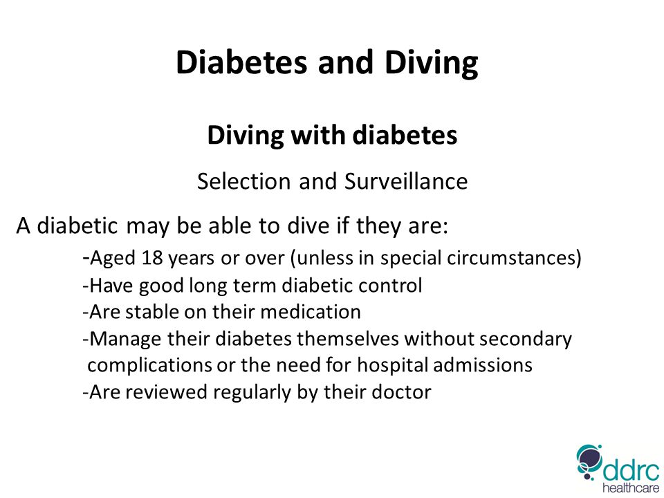 Diving with diabetes Selection and Surveillance A diabetic may be able to dive if they are: - Aged 18 years or over (unless in special circumstances) -Have good long term diabetic control -Are stable on their medication -Manage their diabetes themselves without secondary complications or the need for hospital admissions -Are reviewed regularly by their doctor Diabetes and Diving