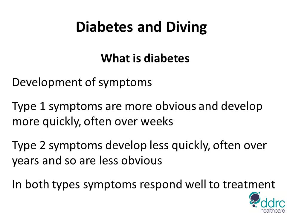 Diabetes and Diving What is diabetes Development of symptoms Type 1 symptoms are more obvious and develop more quickly, often over weeks Type 2 symptoms develop less quickly, often over years and so are less obvious In both types symptoms respond well to treatment