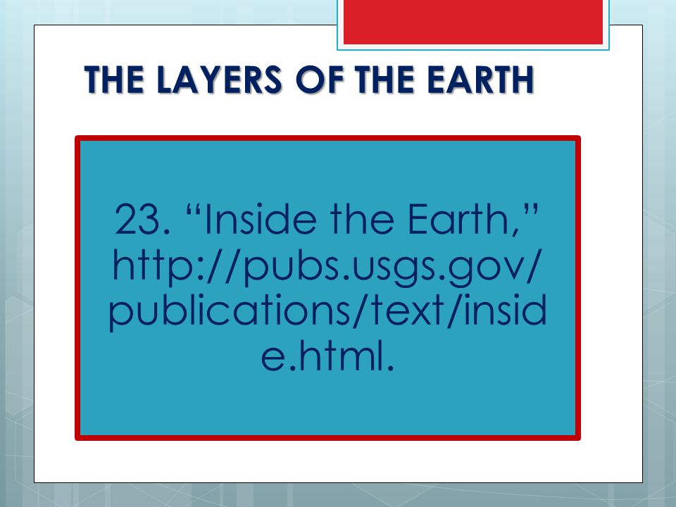 THE LAYERS OF THE EARTH 23. Inside the Earth, http://pubs.usgs.gov/ publications/text/insid e.html.