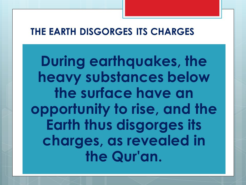 THE EARTH DISGORGES ITS CHARGES During earthquakes, the heavy substances below the surface have an opportunity to rise, and the Earth thus disgorges its charges, as revealed in the Qur an.