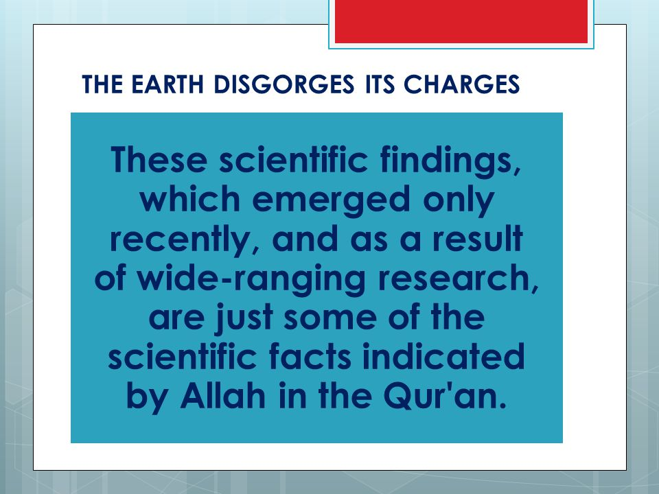 THE EARTH DISGORGES ITS CHARGES These scientific findings, which emerged only recently, and as a result of wide-ranging research, are just some of the scientific facts indicated by Allah in the Qur an.