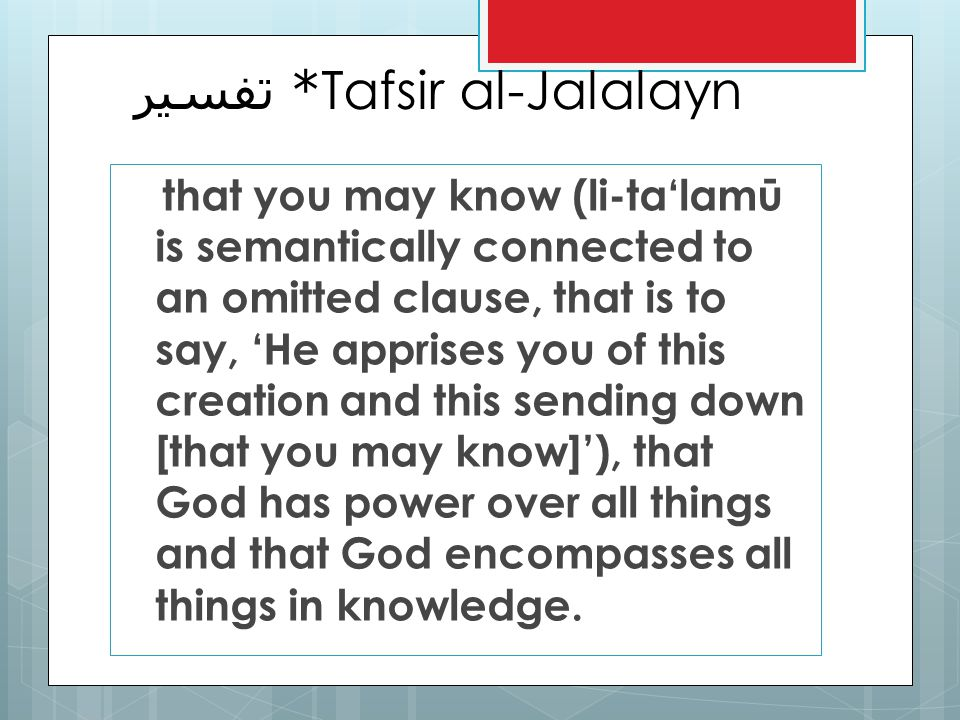 * تفسير Tafsir al-Jalalayn that you may know (li-talamū is semantically connected to an omitted clause, that is to say, He apprises you of this creation and this sending down [that you may know]), that God has power over all things and that God encompasses all things in knowledge.