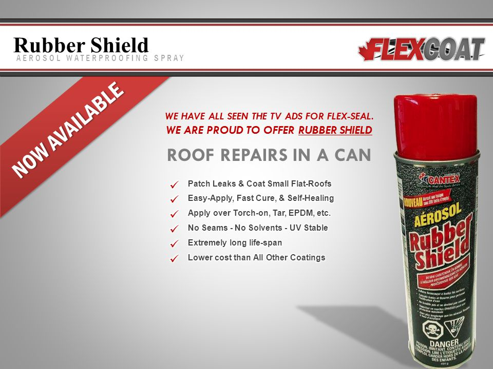 AEROSOL WATERPROOFING SPRAY NOW AVAILABLE Rubber Shield WE HAVE ALL SEEN THE TV ADS FOR FLEX-SEAL. WE ARE PROUD TO OFFER RUBBER SHIELD ROOF REPAIRS IN